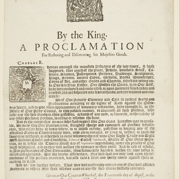 1 broadside. A proclamation issued by Charles II on 14 August 1660, soon after his Restoration to the throne, commanding the return of items from the collections of his father Charles I, his mother Queen Henrietta Maria, and of himself, that had been